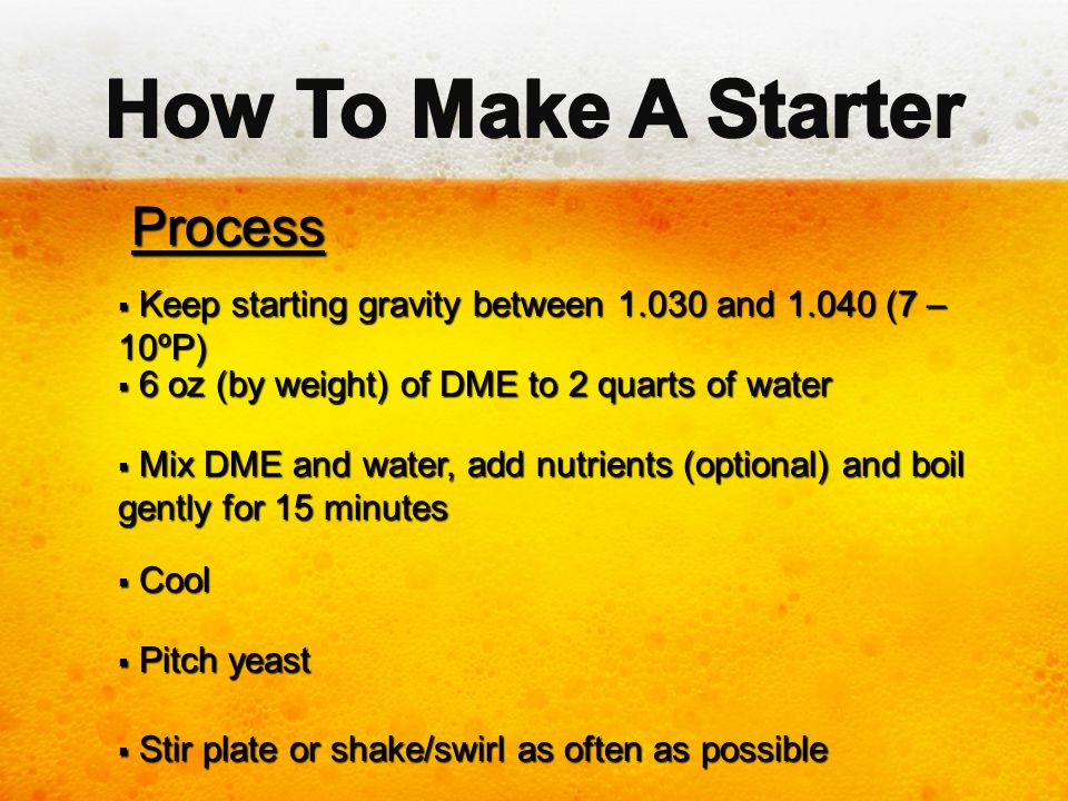 Process Process  Keep starting gravity between 1.030 and 1.040 (7 – 10ºP)  6 oz (by weight) of DME to 2 quarts of water  Mix DME and water, add nut