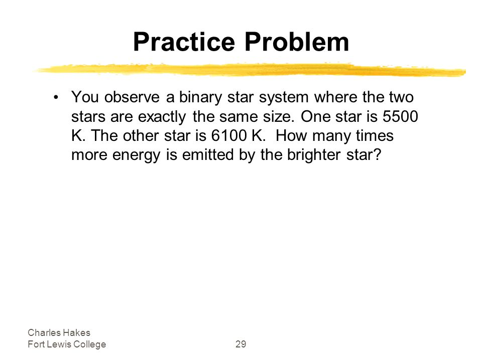 Charles Hakes Fort Lewis College29 Practice Problem You observe a binary star system where the two stars are exactly the same size.