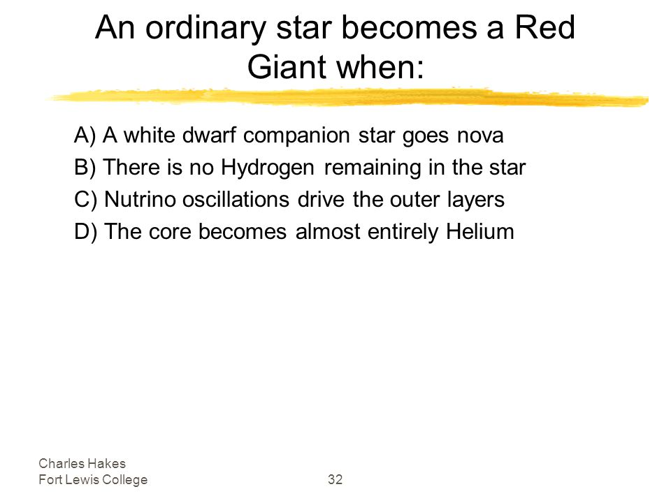 Charles Hakes Fort Lewis College32 An ordinary star becomes a Red Giant when: A) A white dwarf companion star goes nova B) There is no Hydrogen remaining in the star C) Nutrino oscillations drive the outer layers D) The core becomes almost entirely Helium