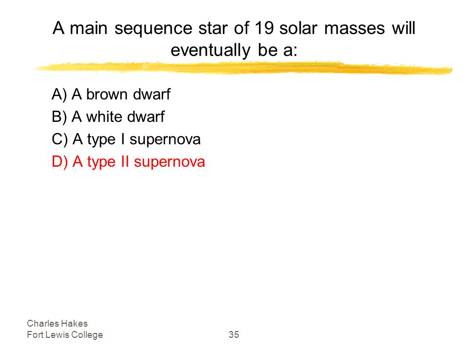 Charles Hakes Fort Lewis College35 A main sequence star of 19 solar masses will eventually be a: A) A brown dwarf B) A white dwarf C) A type I supernova D) A type II supernova