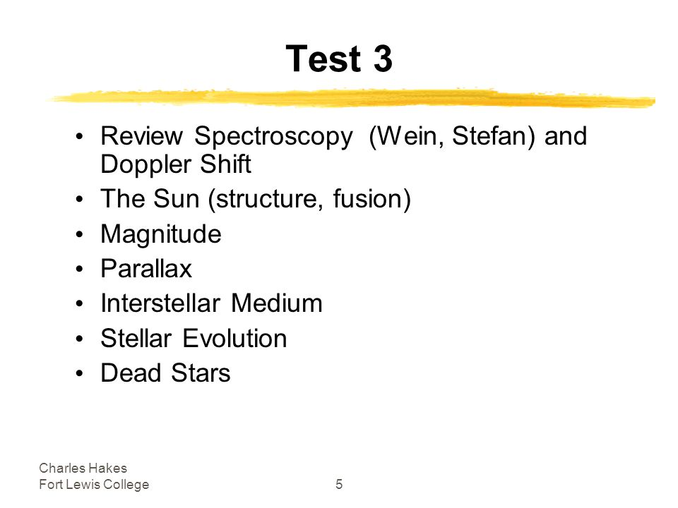 Charles Hakes Fort Lewis College5 Test 3 Review Spectroscopy (Wein, Stefan) and Doppler Shift The Sun (structure, fusion) Magnitude Parallax Interstellar Medium Stellar Evolution Dead Stars
