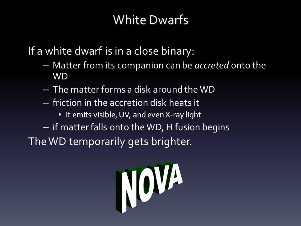 White Dwarfs If a white dwarf is in a close binary: – Matter from its companion can be accreted onto the WD – The matter forms a disk around the WD –
