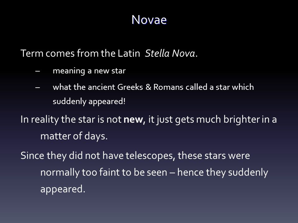 Novae Term comes from the Latin Stella Nova. –meaning a new star –what the ancient Greeks & Romans called a star which suddenly appeared! In reality t