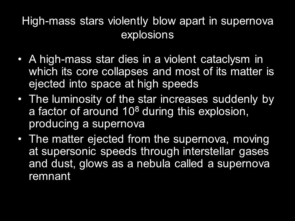 High-mass stars violently blow apart in supernova explosions A high-mass star dies in a violent cataclysm in which its core collapses and most of its matter is ejected into space at high speeds The luminosity of the star increases suddenly by a factor of around 10 8 during this explosion, producing a supernova The matter ejected from the supernova, moving at supersonic speeds through interstellar gases and dust, glows as a nebula called a supernova remnant