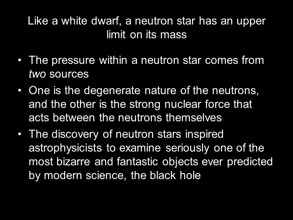 Like a white dwarf, a neutron star has an upper limit on its mass The pressure within a neutron star comes from two sources One is the degenerate nature of the neutrons, and the other is the strong nuclear force that acts between the neutrons themselves The discovery of neutron stars inspired astrophysicists to examine seriously one of the most bizarre and fantastic objects ever predicted by modern science, the black hole