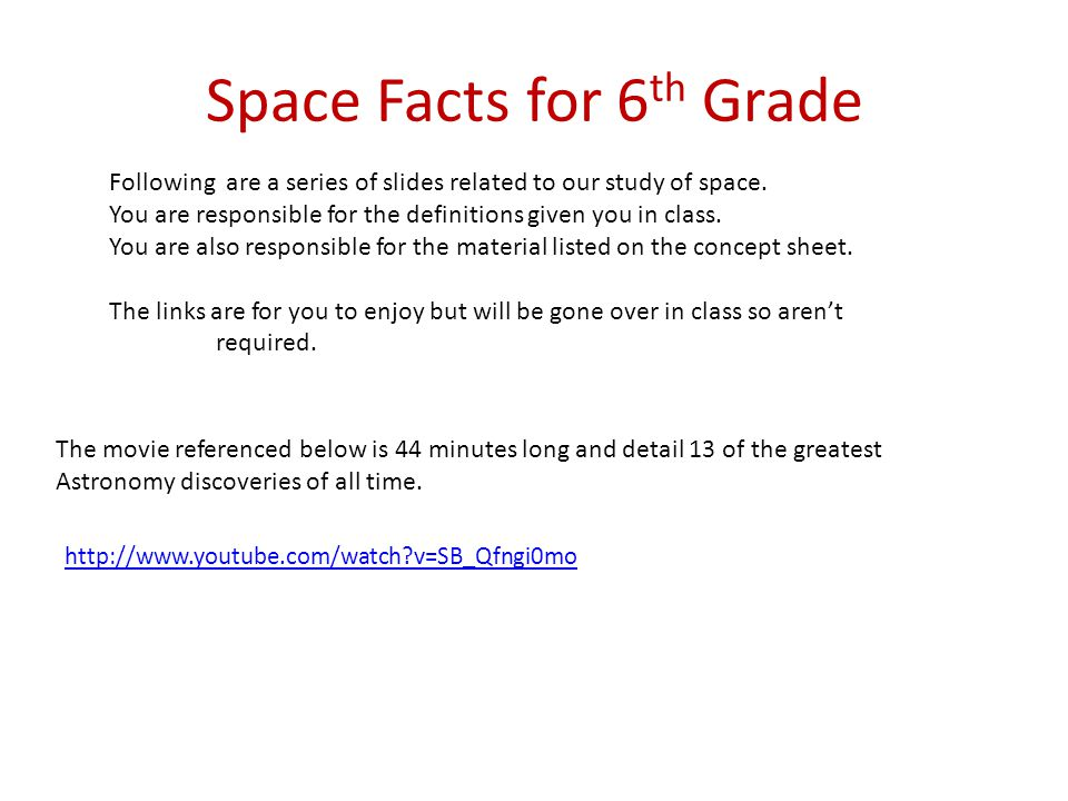 Space Facts for 6 th Grade http://www.youtube.com/watch?v=SB_Qfngi0mo The movie referenced below is 44 minutes long and detail 13 of the greatest Astr