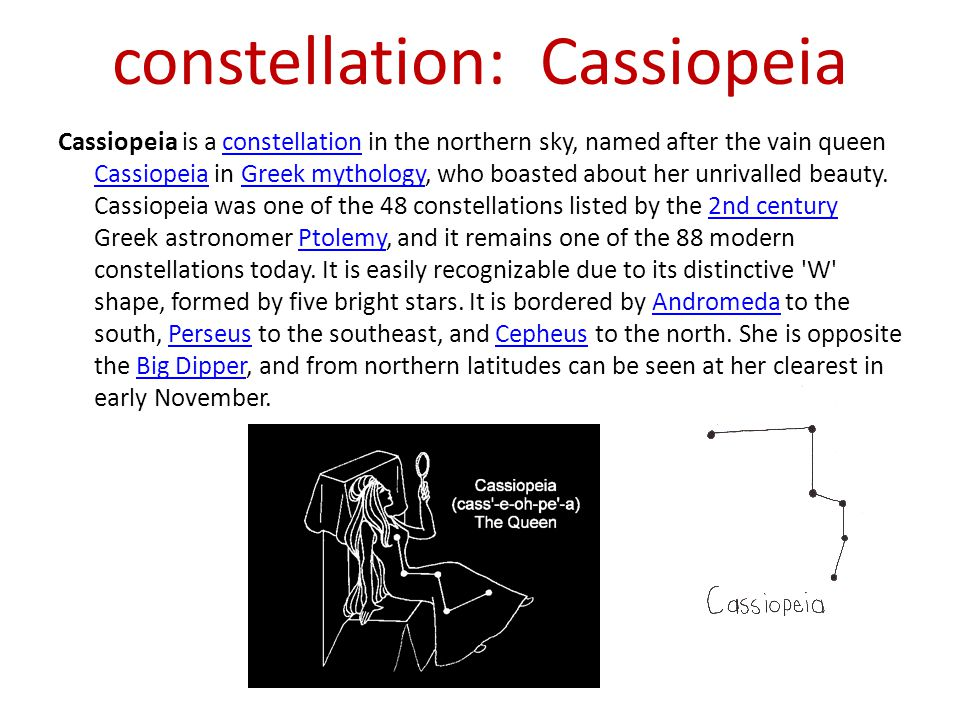 constellation: Cassiopeia Cassiopeia is a constellation in the northern sky, named after the vain queen Cassiopeia in Greek mythology, who boasted abo