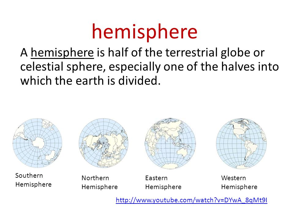 hemisphere A hemisphere is half of the terrestrial globe or celestial sphere, especially one of the halves into which the earth is divided. Southern H