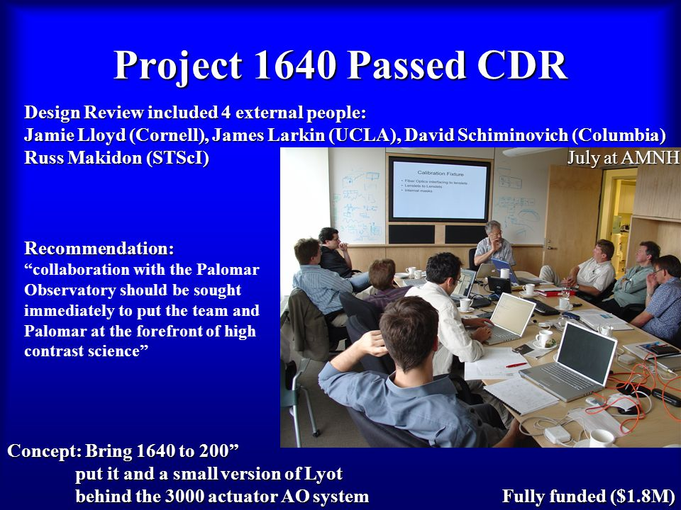 Project 1640 Passed CDR Fully funded ($1.8M) Design Review included 4 external people: Jamie Lloyd (Cornell), James Larkin (UCLA), David Schiminovich (Columbia) Russ Makidon (STScI) Recommendation: collaboration with the Palomar Observatory should be sought immediately to put the team and Palomar at the forefront of high contrast science July at AMNH Concept: Bring 1640 to 200 put it and a small version of Lyot behind the 3000 actuator AO system