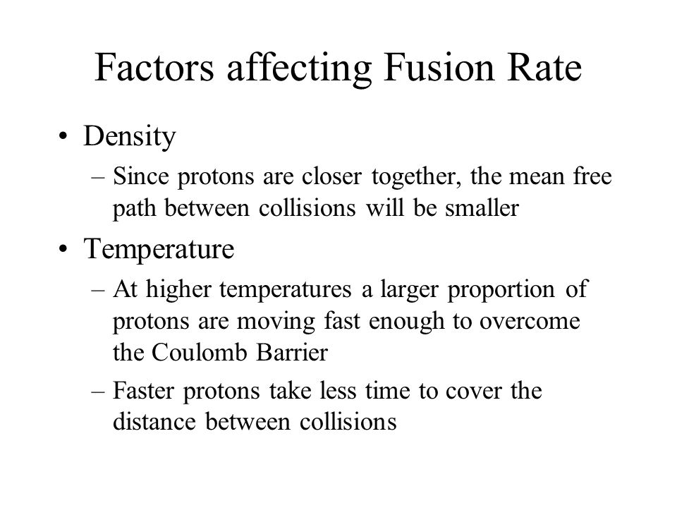 Factors affecting Fusion Rate Density –Since protons are closer together, the mean free path between collisions will be smaller Temperature –At higher