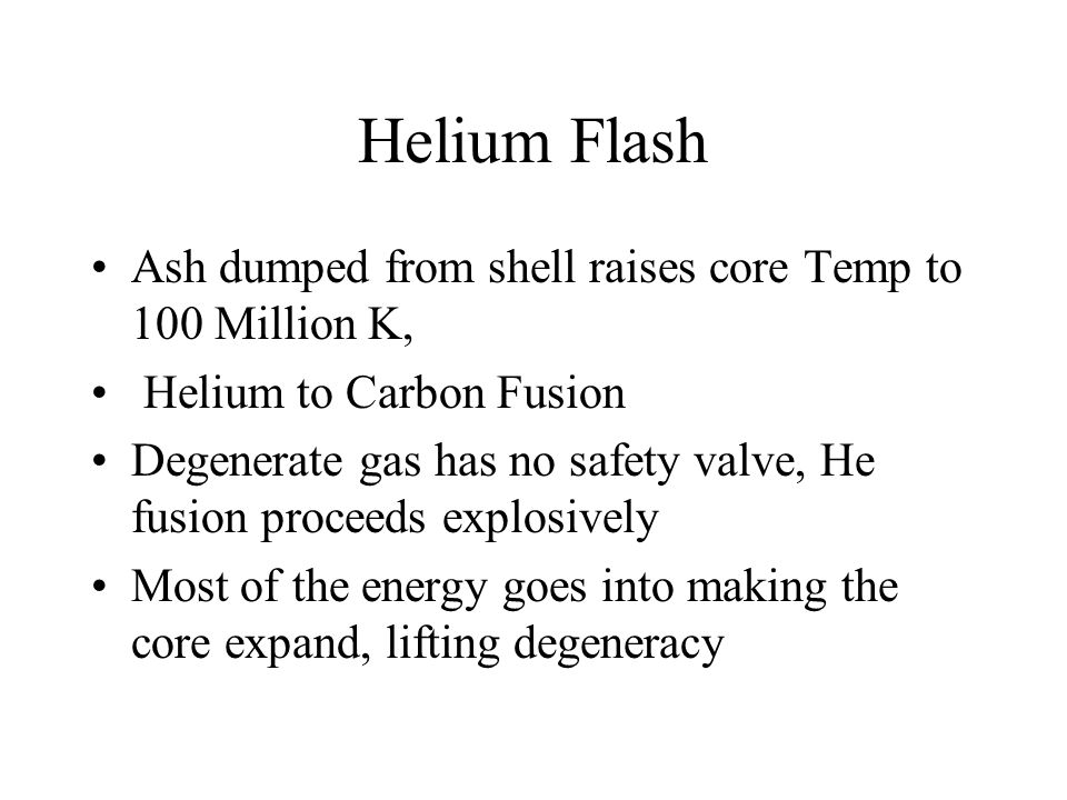 Helium Flash Ash dumped from shell raises core Temp to 100 Million K, Helium to Carbon Fusion Degenerate gas has no safety valve, He fusion proceeds e