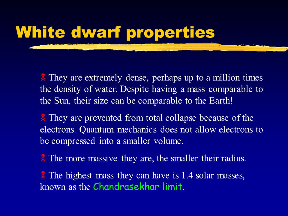 White dwarf properties  They are extremely dense, perhaps up to a million times the density of water.