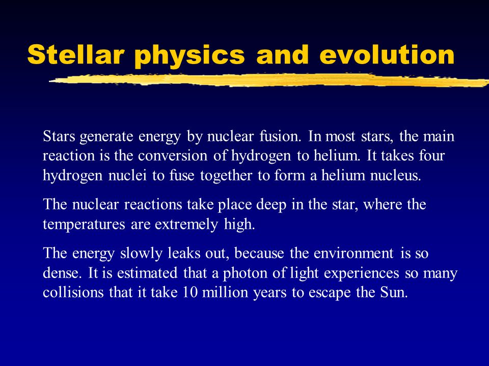 Stellar physics and evolution Stars generate energy by nuclear fusion.