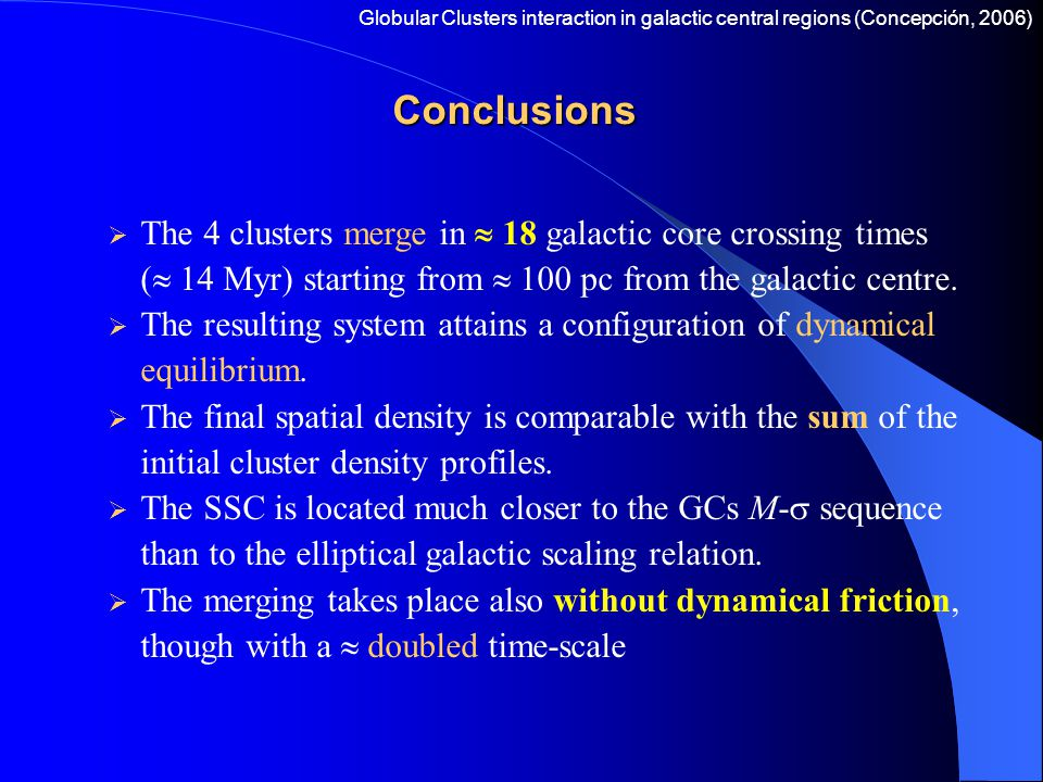 Conclusions  The 4 clusters merge in  18 galactic core crossing times (  14 Myr) starting from  100 pc from the galactic centre.  The resulting s