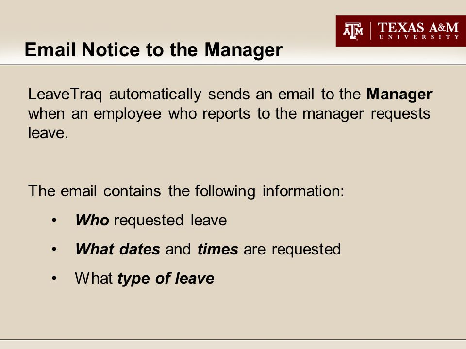 Email Notice to the Manager LeaveTraq automatically sends an email to the Manager when an employee who reports to the manager requests leave.