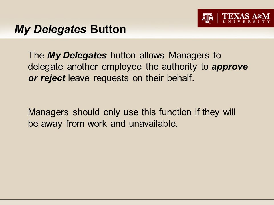 My Delegates Button The My Delegates button allows Managers to delegate another employee the authority to approve or reject leave requests on their behalf.