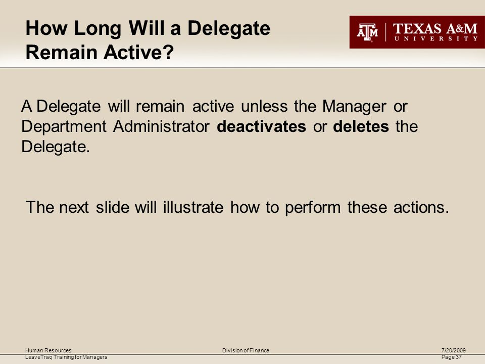 Human Resources LeaveTraq Training for Managers 7/20/2009 Page 37 Division of Finance A Delegate will remain active unless the Manager or Department Administrator deactivates or deletes the Delegate.