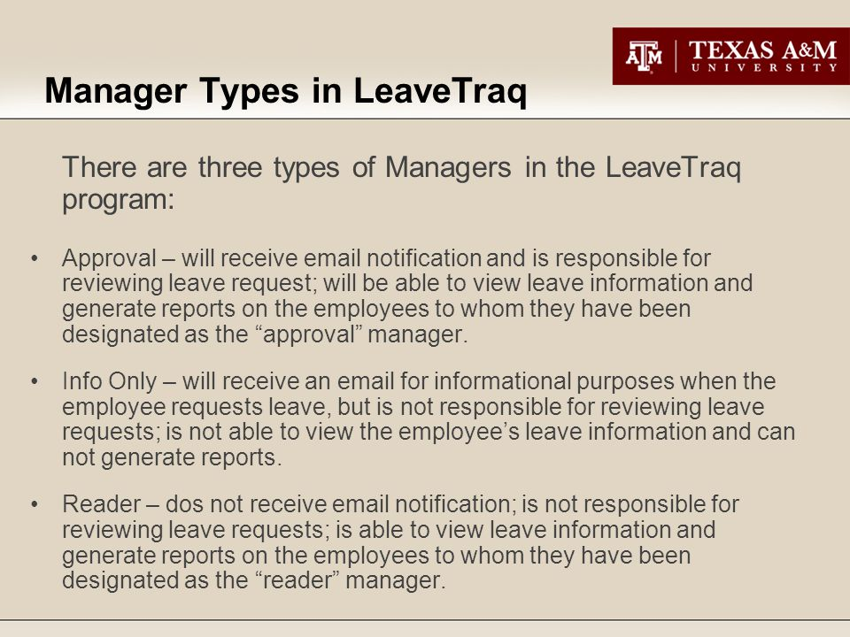 Manager Types in LeaveTraq There are three types of Managers in the LeaveTraq program: Approval – will receive email notification and is responsible for reviewing leave request; will be able to view leave information and generate reports on the employees to whom they have been designated as the approval manager.