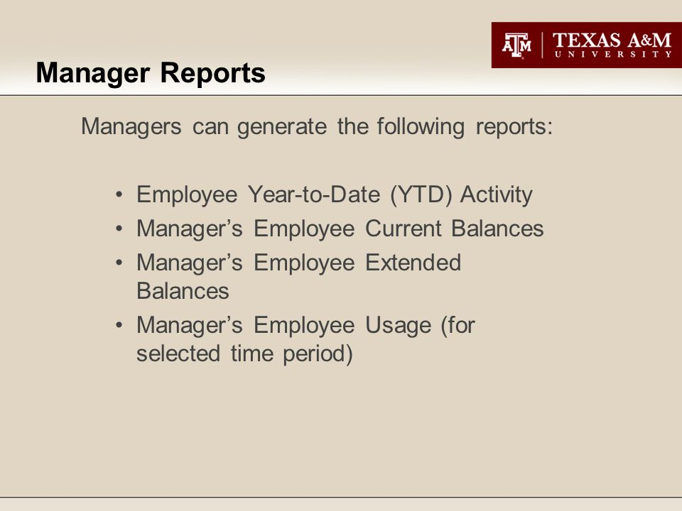 Managers can generate the following reports: Employee Year-to-Date (YTD) Activity Manager's Employee Current Balances Manager's Employee Extended Balances Manager's Employee Usage (for selected time period) Manager Reports