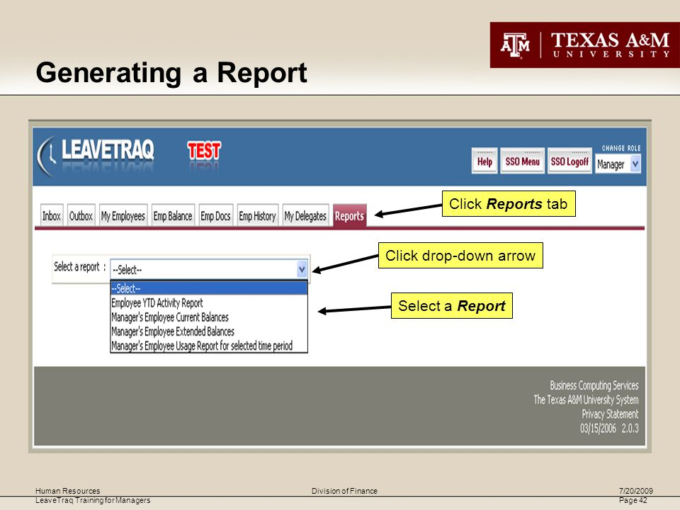 Human Resources LeaveTraq Training for Managers 7/20/2009 Page 42 Division of Finance Generating a Report Click Reports tab Click drop-down arrow Select a Report