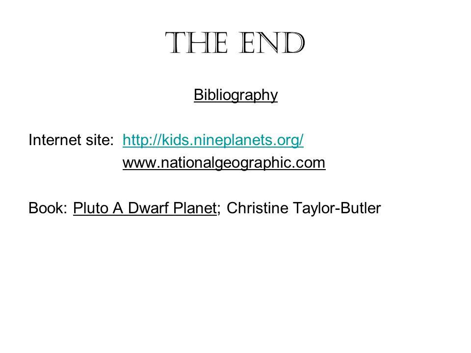 The end Bibliography Internet site:http://kids.nineplanets.org/http://kids.nineplanets.org/ www.nationalgeographic.com Book: Pluto A Dwarf Planet; Chr