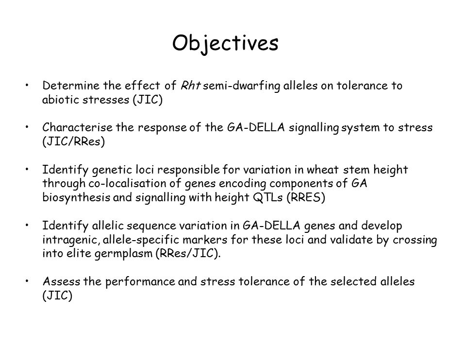 Objectives Determine the effect of Rht semi-dwarfing alleles on tolerance to abiotic stresses (JIC) Characterise the response of the GA-DELLA signalling system to stress (JIC/RRes) Identify genetic loci responsible for variation in wheat stem height through co-localisation of genes encoding components of GA biosynthesis and signalling with height QTLs (RRES) Identify allelic sequence variation in GA-DELLA genes and develop intragenic, allele-specific markers for these loci and validate by crossing into elite germplasm (RRes/JIC).