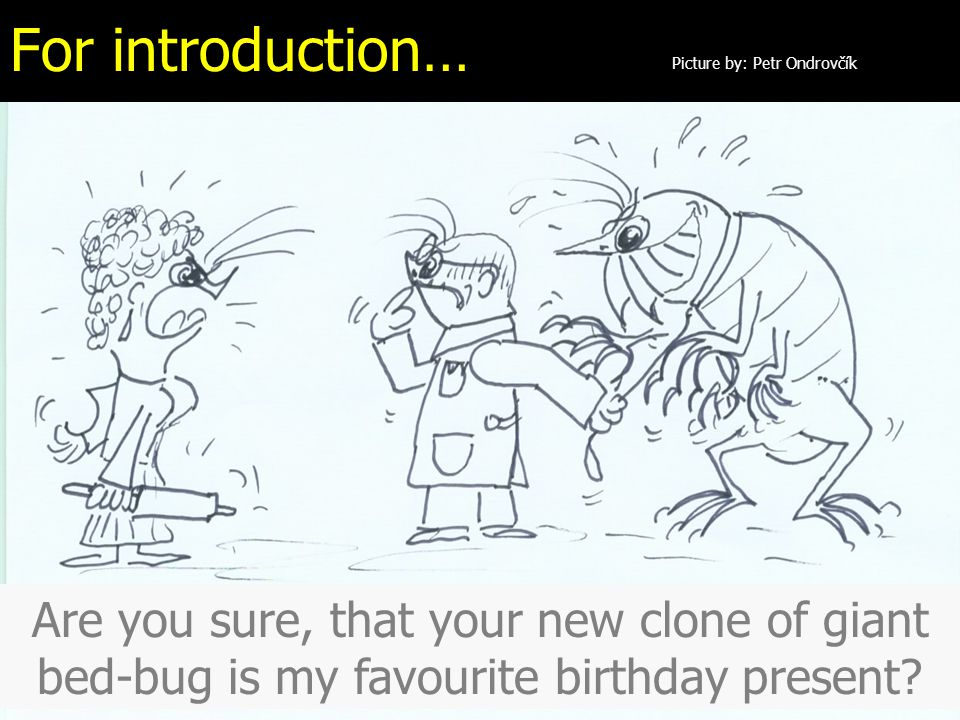 For introduction… Picture by: Petr Ondrovčík Are you sure, that your new clone of giant bed-bug is my favourite birthday present?