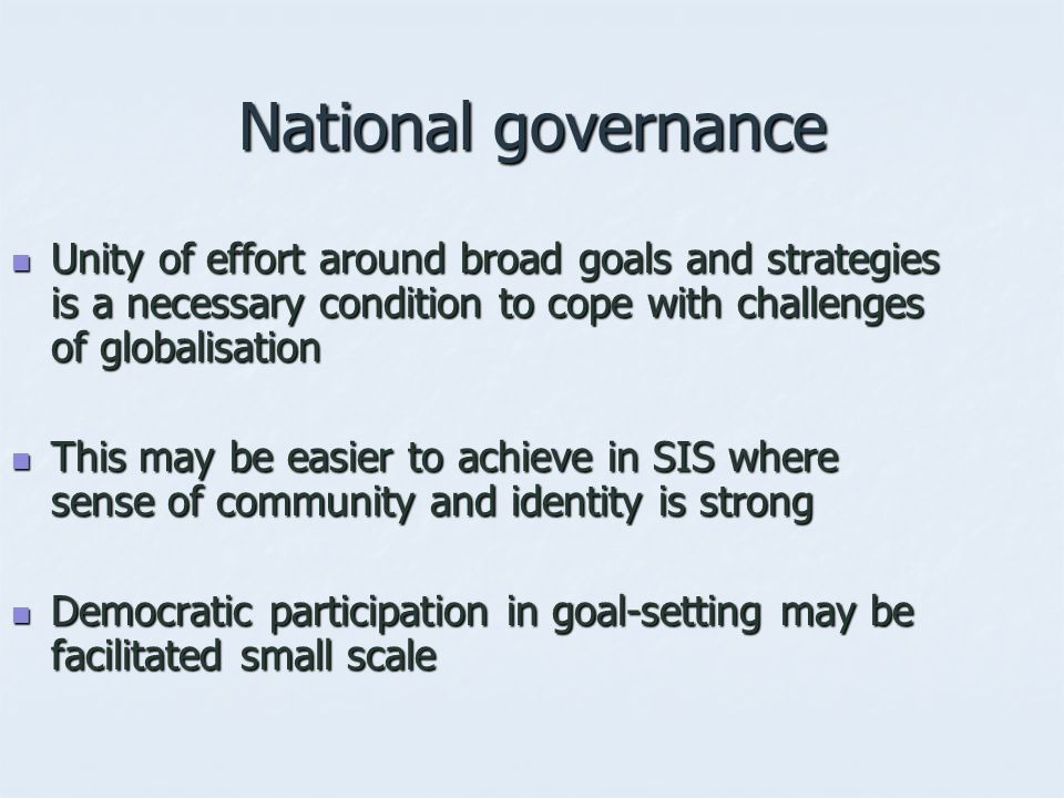 National governance Unity of effort around broad goals and strategies is a necessary condition to cope with challenges of globalisation Unity of effort around broad goals and strategies is a necessary condition to cope with challenges of globalisation This may be easier to achieve in SIS where sense of community and identity is strong This may be easier to achieve in SIS where sense of community and identity is strong Democratic participation in goal-setting may be facilitated small scale Democratic participation in goal-setting may be facilitated small scale