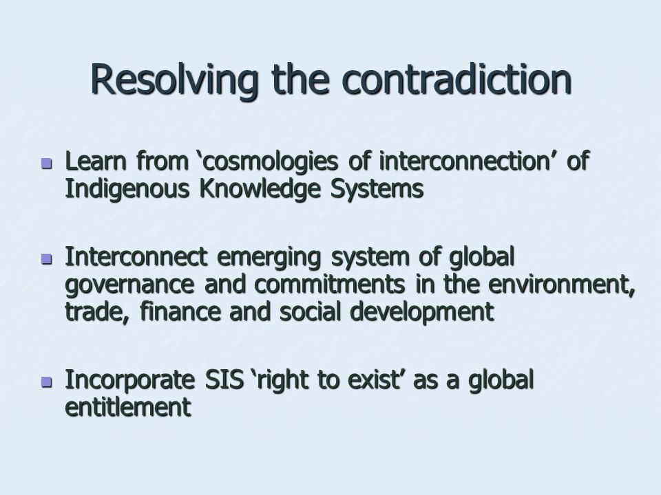 Resolving the contradiction Learn from 'cosmologies of interconnection' of Indigenous Knowledge Systems Learn from 'cosmologies of interconnection' of Indigenous Knowledge Systems Interconnect emerging system of global governance and commitments in the environment, trade, finance and social development Interconnect emerging system of global governance and commitments in the environment, trade, finance and social development Incorporate SIS 'right to exist' as a global entitlement Incorporate SIS 'right to exist' as a global entitlement