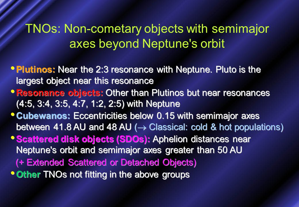 TNOs: Non-cometary objects with semimajor axes beyond Neptune's orbit Plutinos: Near the 2:3 resonance with Neptune. Pluto is the largest object near