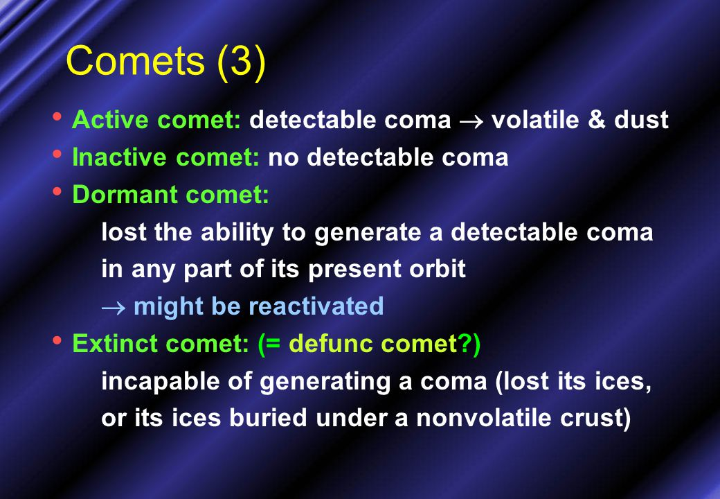 Comets (3) Active comet: detectable coma  volatile & dust Inactive comet: no detectable coma Dormant comet: lost the ability to generate a detectable