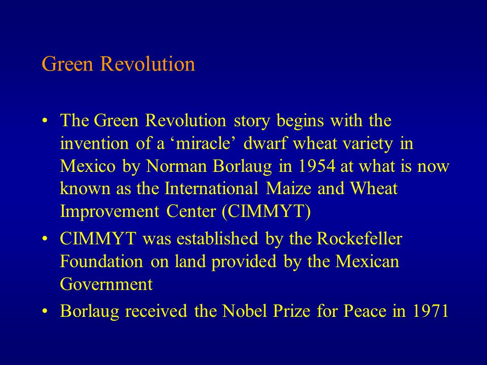Green Revolution The Green Revolution story begins with the invention of a 'miracle' dwarf wheat variety in Mexico by Norman Borlaug in 1954 at what is now known as the International Maize and Wheat Improvement Center (CIMMYT) CIMMYT was established by the Rockefeller Foundation on land provided by the Mexican Government Borlaug received the Nobel Prize for Peace in 1971