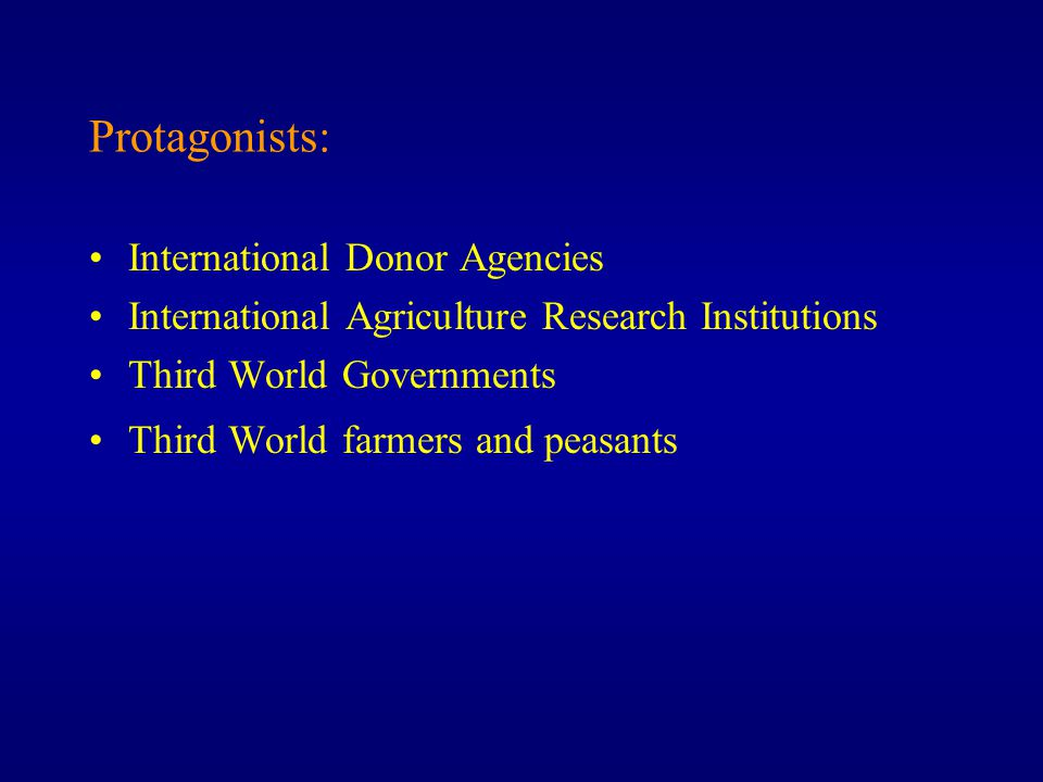 Protagonists: International Donor Agencies International Agriculture Research Institutions Third World Governments Third World farmers and peasants