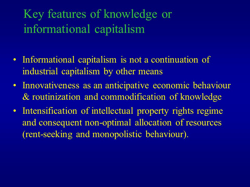 Key features of knowledge or informational capitalism Informational capitalism is not a continuation of industrial capitalism by other means Innovativeness as an anticipative economic behaviour & routinization and commodification of knowledge Intensification of intellectual property rights regime and consequent non-optimal allocation of resources (rent-seeking and monopolistic behaviour).