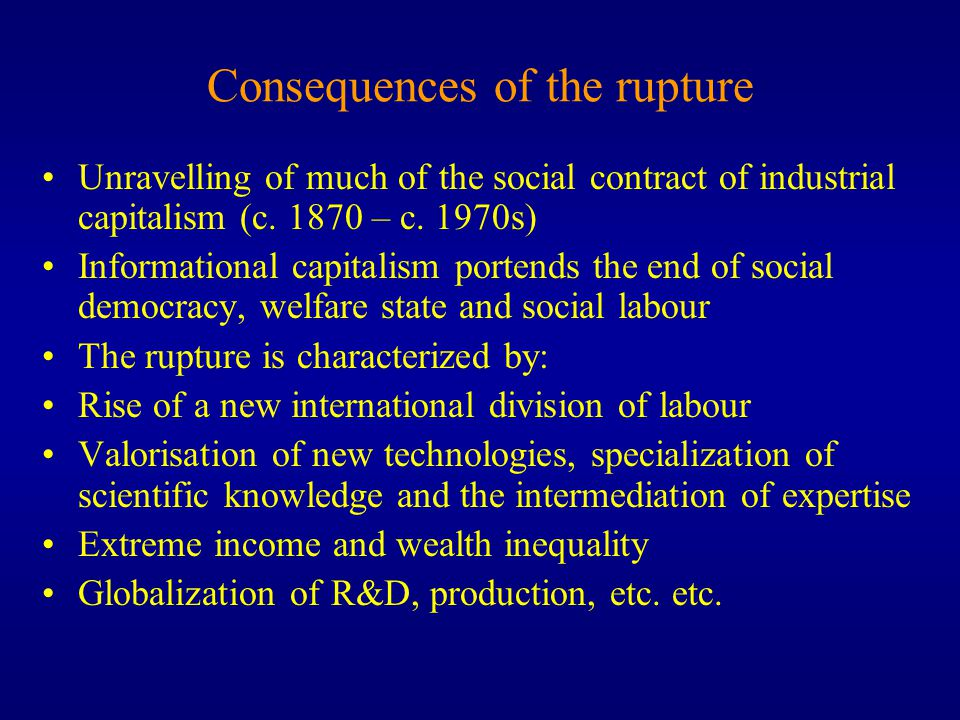 Consequences of the rupture Unravelling of much of the social contract of industrial capitalism (c.