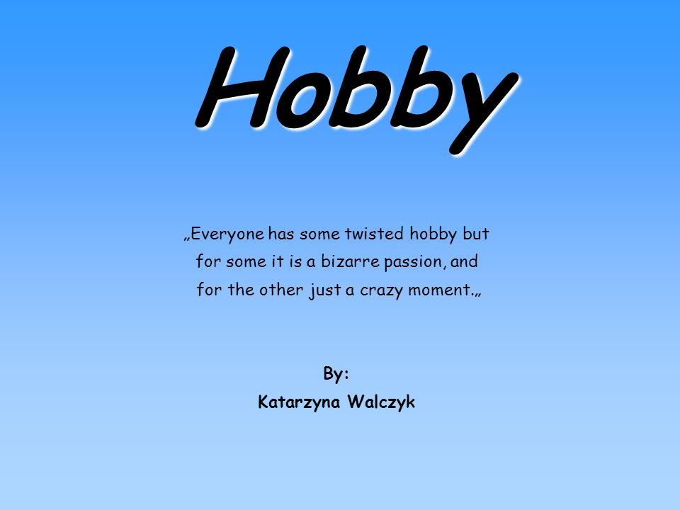 "Hobby ""Everyone has some twisted hobby but for some it is a bizarre passion, and for the other just a crazy moment."" By: Katarzyna Walczyk"