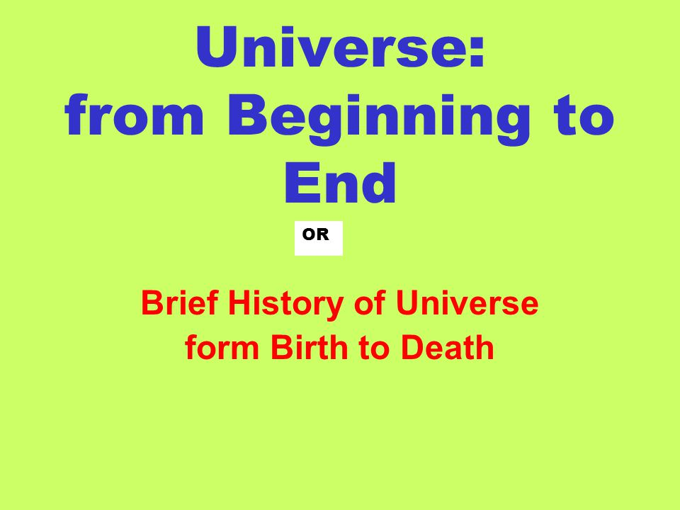Universe: from Beginning to End Brief History of Universe form Birth to Death OR