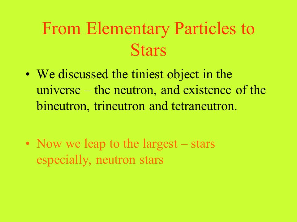 From Elementary Particles to Stars We discussed the tiniest object in the universe – the neutron, and existence of the bineutron, trineutron and tetra
