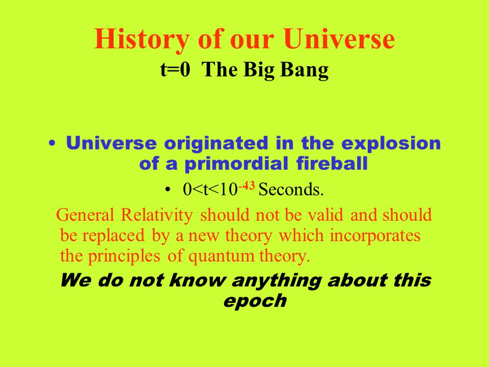 History of our Universe t=0 The Big Bang Universe originated in the explosion of a primordial fireball 0<t<10 -43 Seconds. General Relativity should n