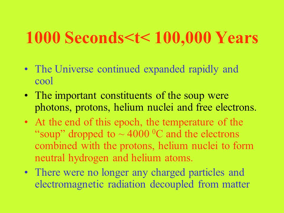 1000 Seconds<t< 100,000 Years The Universe continued expanded rapidly and cool The important constituents of the soup were photons, protons, helium nu