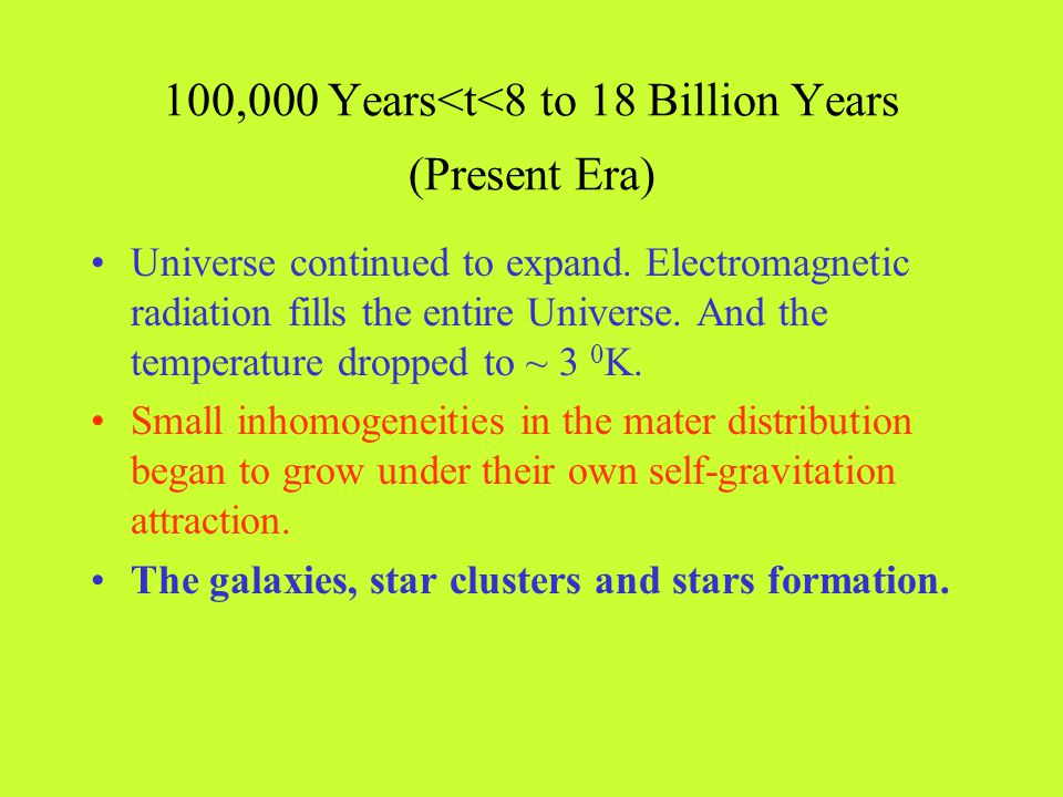 100,000 Years<t<8 to 18 Billion Years (Present Era) Universe continued to expand. Electromagnetic radiation fills the entire Universe. And the tempera