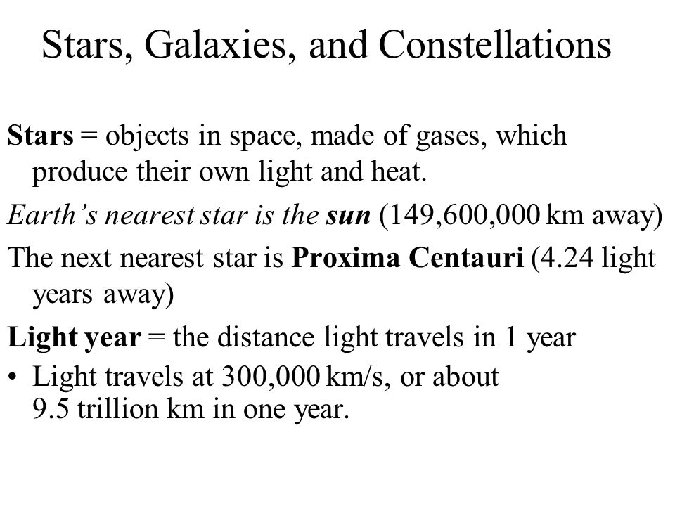 Stars, Galaxies, and Constellations Stars = objects in space, made of gases, which produce their own light and heat. Earth's nearest star is the sun (