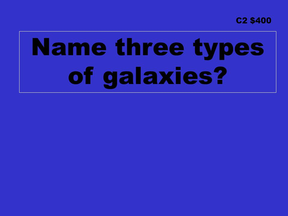 C2 $400 Name three types of galaxies?