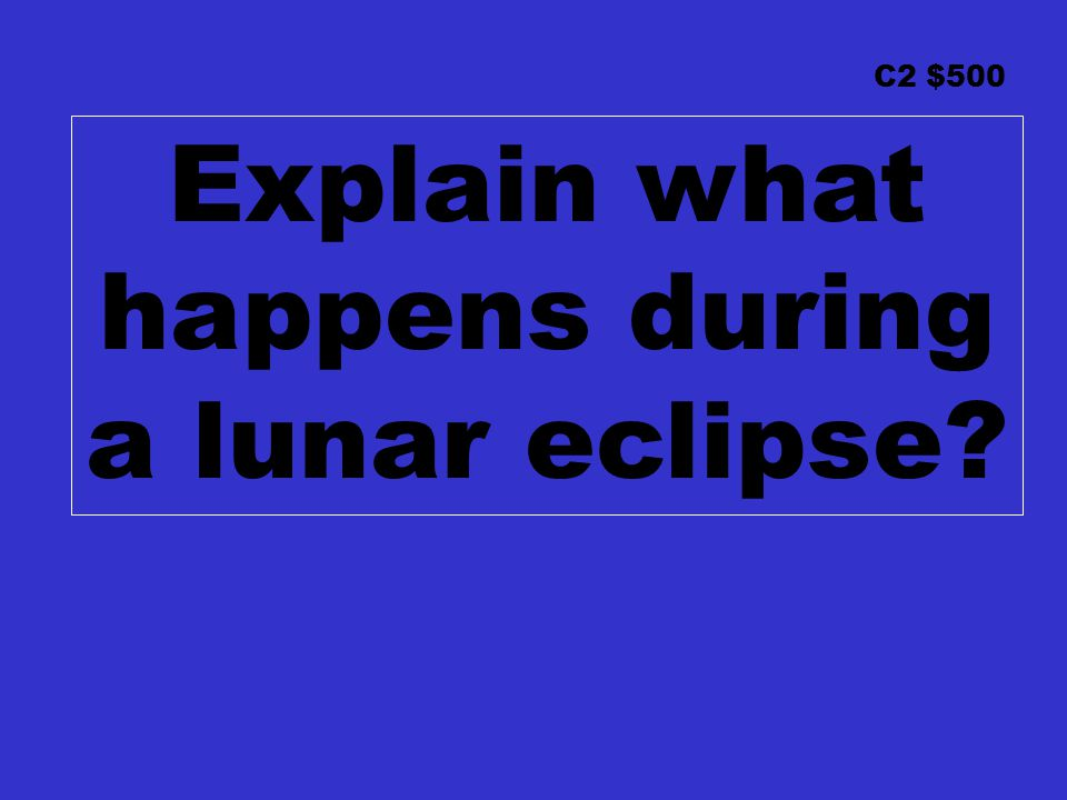 C2 $500 Explain what happens during a lunar eclipse?