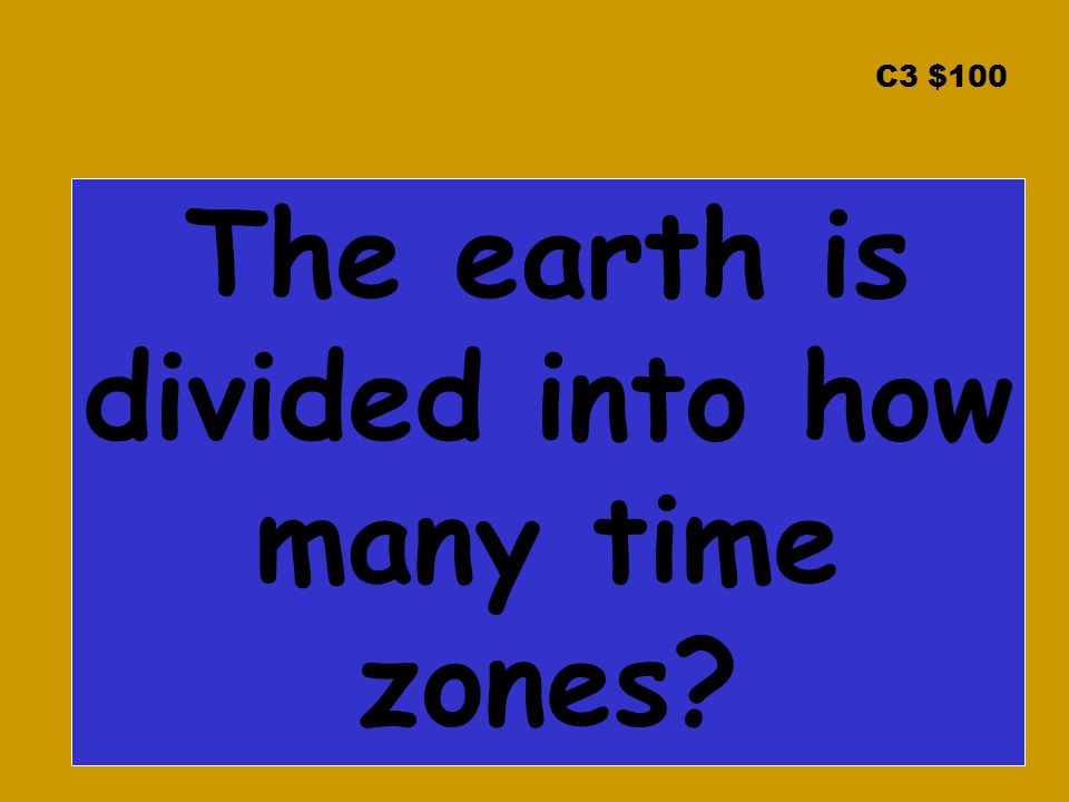 C3 $100 The earth is divided into how many time zones?