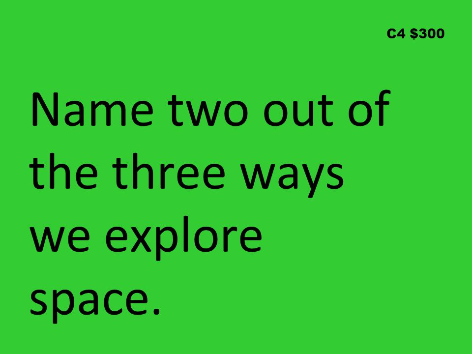 C4 $300 Name two out of the three ways we explore space.