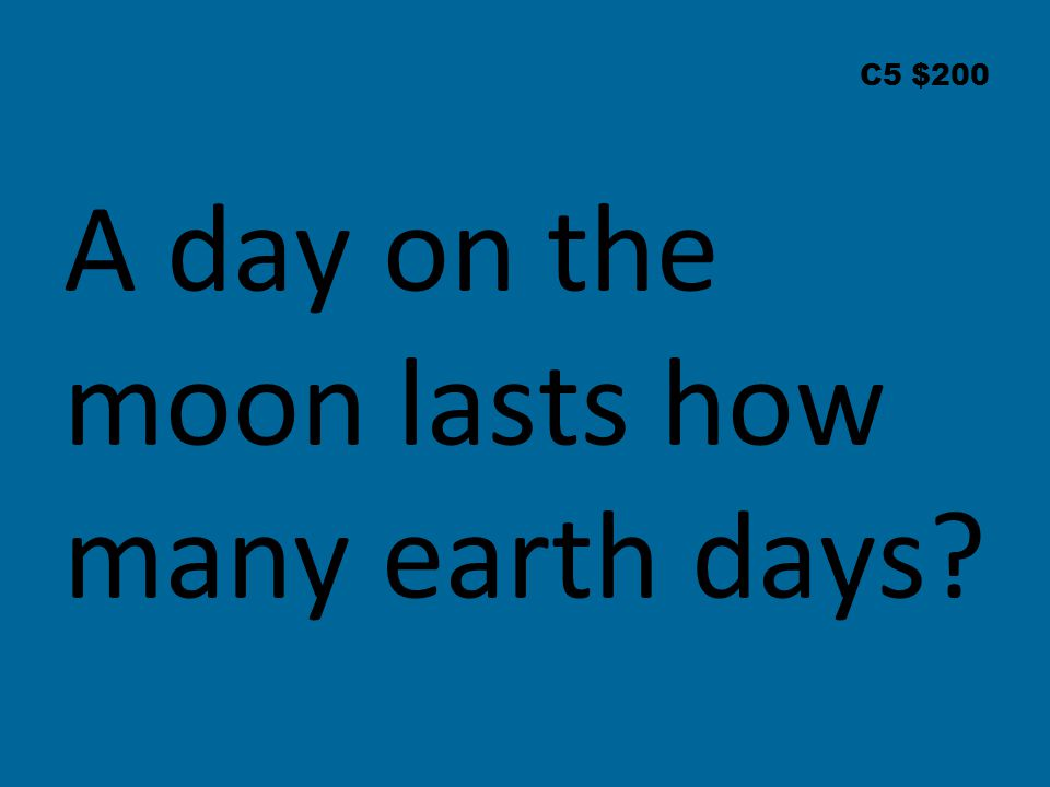 C5 $200 A day on the moon lasts how many earth days?