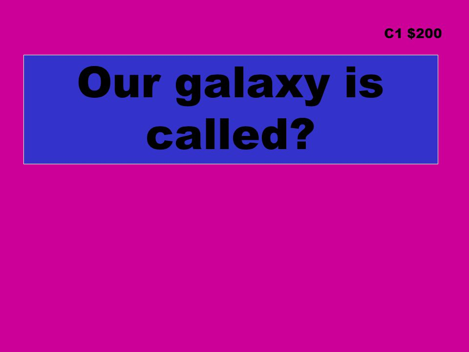 Our galaxy is called? C1 $200