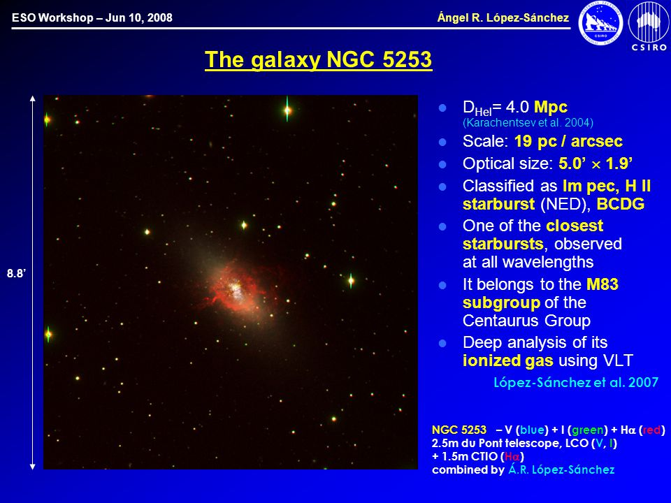 ESO Workshop – Jun 10, 2008 Ángel R. López-Sánchez The galaxy NGC 5253 D Hel = 4.0 Mpc (Karachentsev et al. 2004) Scale: 19 pc / arcsec Optical size: