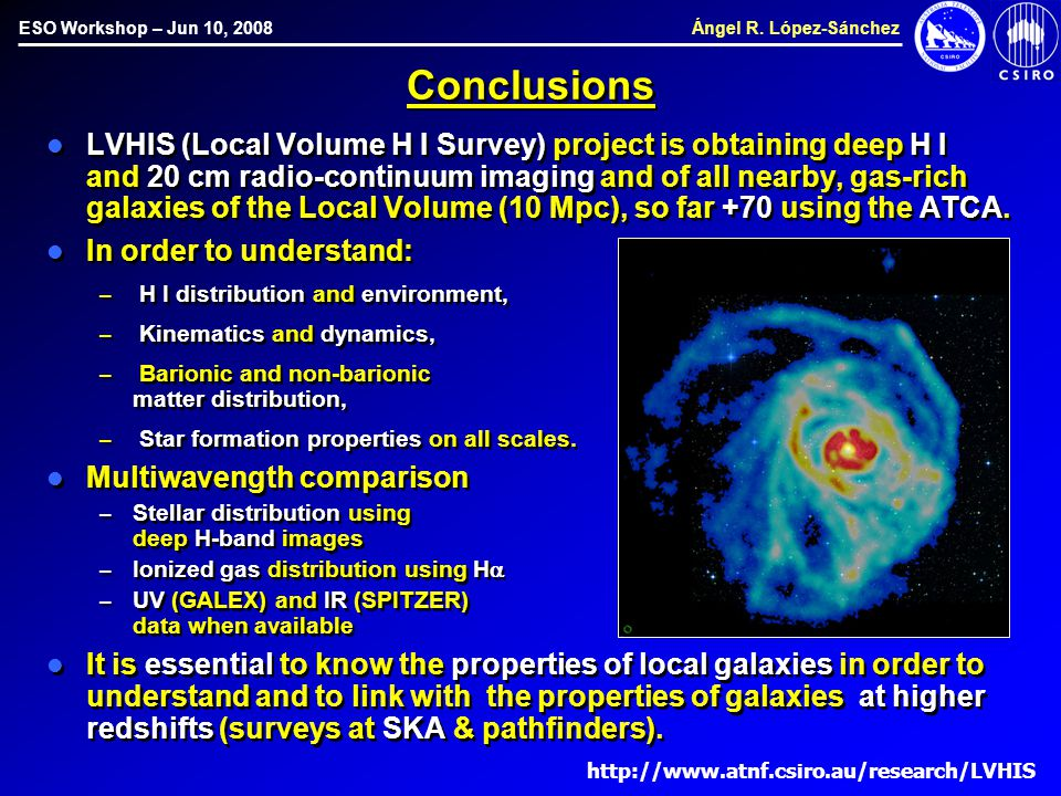 ESO Workshop – Jun 10, 2008 Ángel R. López-Sánchez Conclusions LVHIS (Local Volume H I Survey) project is obtaining deep H I and 20 cm radio-continuum